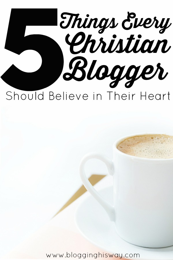 5 Thing Every Christian Blogger Should Believe