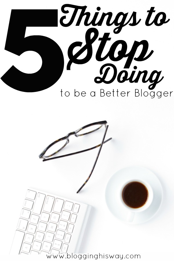 5 Things to stop doing to be a better blogger