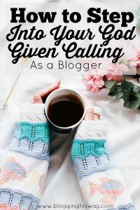 How to Step Into Your God Given Calling as a Blogger